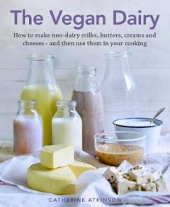 The Vegan Dairy: How to make non-dairy milks, butters, creams and cheeses - and then use them in your cooking (Hardback)