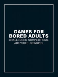 Games for Bored Adults: Challenges. Competitions. Activities. Drinking.