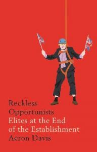 Reckless Opportunists: Elites at the End of the Establishment by Aeron Davis