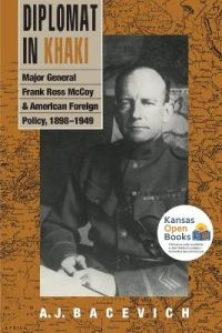Diplomat in Khaki: Major General Frank Ross McCoy and American Foreign Policy, 1898-1949 by A. J. Bacevich