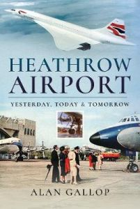 Heathrow Airport: Yesterday, Today and Tomorrow by Alan Gallop (Hardback)