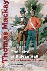 Thomas Mackay: The Laird of Rideau Hall and the Founding of Ottawa: 2021 by Alastair Sweeny (Hardback)
