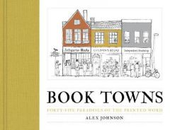 Book Towns: Forty Five Paradises of the Printed Word by Alex Johnson (Hardback)