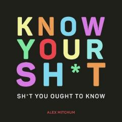 Know Your Sh*t: Sh*t You Should Know by Alex Mitchum (Hardback)