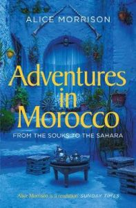 Adventures in Morocco: From the Souks to the Sahara by Alice Morrison