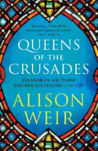 Queens of the Crusades: Eleanor of Aquitaine and her Successors by Alison Weir
