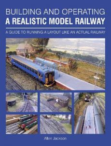Building and Operating a Realistic Model Railway: A Guide to Running a Layout Like an Actual Railway by Allen Jackson