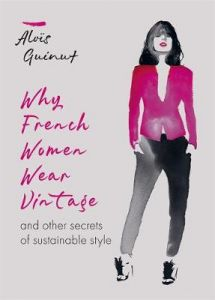 Why French Women Wear Vintage: and other secrets of sustainable style by Alois Guinut (Hardback)