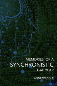 Memories of a Synchronistic Gap Year: Revealed. A true story of a covert Government Brain-Machine Interface experiment. by Andrew Cole (Hardback)