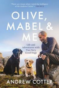 Olive, Mabel and Me: Life and Adventures with Two Very Good Dogs by Andrew Cotter (Hardback)