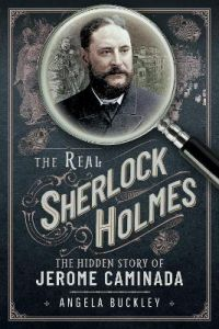 The Real Sherlock Holmes: The Hidden story of Jerome Caminada by Angela Buckley
