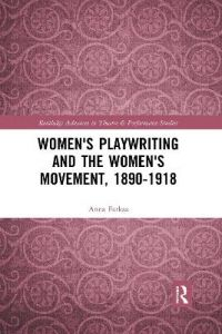 Women's Playwriting and the Women's Movement, 1890-1918 by Anna Farkas