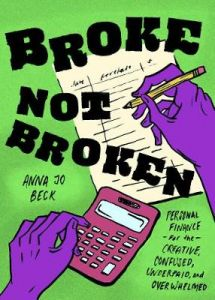 Broke, Not Broken: Personal Finance for the Creative, Confused, Underpaid, and Overwhelmed by Anna Jo Beck