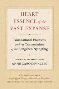 Heart Essence of the Vast Expanse: Foundational Practices and the Transmission of the Longchen Nyingthig by Anne Carolyn Klein
