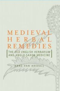 Medieval Herbal Remedies: The Old English Herbarium and Anglo-Saxon Medicine by Anne Van Arsdall