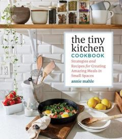 Tiny Kitchen Cookbook: Strategies and Recipes for Creating Amazing Meals in Small Spaces by Annie Mahle