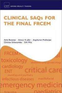 Clinical SAQs for the Final FRCEM by Ashis Banerjee (Consultant in Emergency Medicine, Consultant in Emergency Medicine, Royal Free London NHS Foundation Trust, Barnet Hospital)