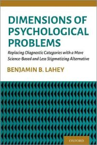 Dimensions of Psychological Problems: Replacing Diagnostic Categories with a More Science-Based and Less Stigmatizing Alternative by Benjamin B. Lahey (Irving B. Harris Professor of Epidemiology, Psychiatry, and Behavioral Neuroscience, Irving B. Harris P