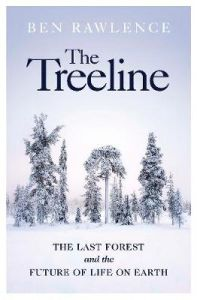 The Treeline: The Last Forest and the Future of Life on Earth by Ben Rawlence (Hardback)