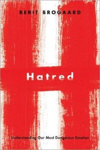 Hatred: Understanding Our Most Dangerous Emotion by Berit Brogaard (Professor of Philosophy, Cooper Fellow, and Director of the Brogaard Lab for Multisensory Research, Professor of Philosophy, Cooper Fellow, and Director of the Brogaard Lab for Multisenso