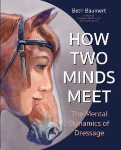 How Two Minds Meet: The Mental Dynamics of Dressage by Beth Baumert