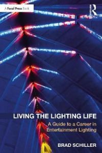 Living the Lighting Life: A Guide to a Career in Entertainment Lighting by Brad Schiller