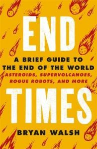 End Times: A Brief Guide to the End of the World by Bryan Walsh