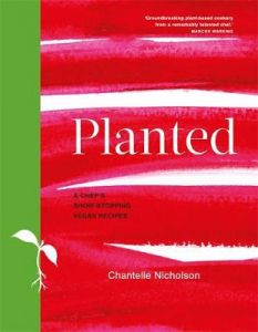 Planted: A chef's show-stopping vegan recipes by Chantelle Nicholson (Hardback)