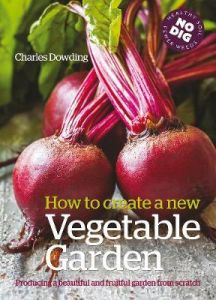 How to Create a New Vegetable Garden: Producing a Beautiful and Fruitful Garden from Scratch by Charles Dowding (Hardback)