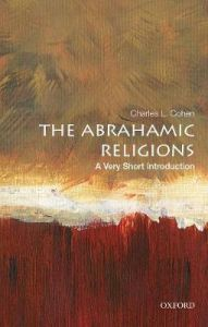 The Abrahamic Religions: A Very Short Introduction by Charles L. Cohen (E. Gordon Fox Professor of American Institutions, Emeritus, E. Gordon Fox Professor of American Institutions, Emeritus, University of Wisconsin, Madison)