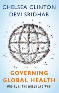 Governing Global Health: Who Runs the World and Why? by Chelsea Clinton (Vice Chair of the Clinton Foundation and a Lecturer at the Mailman School of Public Health at Columbia, Vice Chair of the Clinton Foundation and a Lecturer at the Mailman School of P