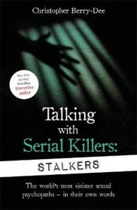 Talking With Serial Killers: Stalkers: From the UK's No. 1 True Crime author by Christopher Berry-Dee
