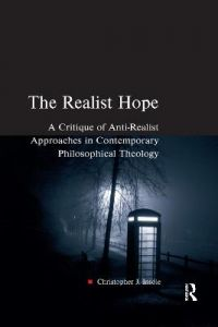 The Realist Hope: A Critique of Anti-Realist Approaches in Contemporary Philosophical Theology by Christopher J. Insole