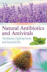 Natural Antibiotics and Antivirals: 18 Infection-Fighting Herbs and Essential Oils by Christopher Vasey