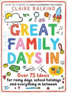 Great Family Days In: Over 75 Ideas for Rainy Days, School Holidays and Everything in Between by Claire Balkind
