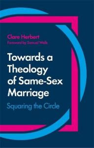 Towards a Theology of Same-Sex Marriage: Squaring the Circle by Clare Herbert