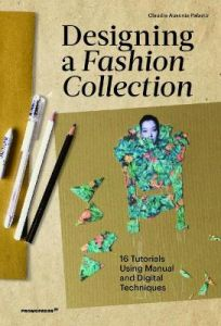 Designing a Fashion Collection: 16 Tutorials Using Manual and Digital Techniques by Claudia Ausonia Palazio