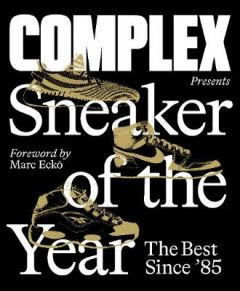 Complex Presents: Sneaker of the Year: The Best Since '85 by Complex Media, Inc. (Hardback)