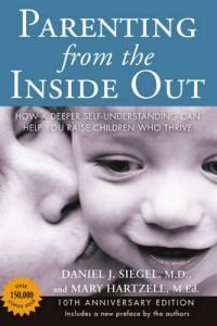 Parenting from the Inside out - 10th Anniversary Edition: How a Deeper Self-Understanding Can Help You Raise Children Who Thrive by Daniel J. Siegel