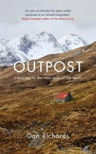 Outpost: A Journey to the Wild Ends of the Earth by Dan Richards (Hardback)
