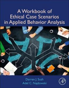 A Workbook of Ethical Case Scenarios in Applied Behavior Analysis by Darren Sush, Psy.D., BCBA-D (Pepperdine University, Department of Psychology, Los Angeles, CA, USA)
