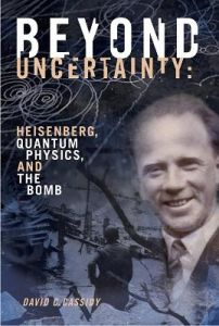 Beyond Uncertainty: Heisenberg, Quantum Physics, and The Bomb by David C. Cassidy