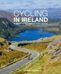 Cycling In Ireland: A guide to the best of Irish cycling by David Flanagan