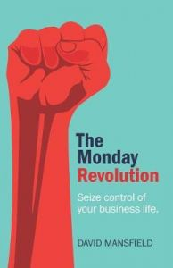 The Monday Revolution: Seize control of your business life by David Mansfield