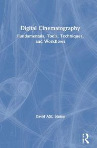 Digital Cinematography: Fundamentals, Tools, Techniques, and Workflows by David Stump, ASC (Television Producer, Director and Editor; Consultant; Apple Certified Trainer, Oak Park, CA, USA) (Hardback)
