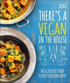 There's a Vegan in the House: Fresh, Flexible Food to Keep Everyone Happy by DK (Hardback)