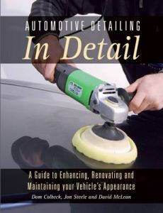 Automotive Detailing in Detail: A Guide to Enhancing, Renovating and Maintaining Your Vehicle's Appearance by Dom Colbeck