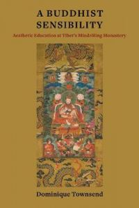 A Buddhist Sensibility: Aesthetic Education at Tibet's Mindroeling Monastery by Dominique Townsend (Assistant Professor of Buddhist Studies)