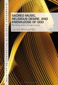 Sacred Music, Religious Desire and Knowledge of God: The Music of Our Human Longing by Dr Julian Perlmutter (Cambridge Theological Federation, UK)
