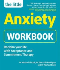 The Little Anxiety Workbook: Reclaim your life with Acceptance and Commitment Therapy by Dr Michael Sinclair